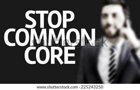 http://thumb1.shutterstock.com/display_pic_with_logo/2397722/225243250/stock-photo-business-man-with-the-text-stop-common-core-in-a-concept-image-225243250.jpg