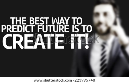 Business man with the text The Best Way to Predict Future is To Create it! in a concept image - stock photo