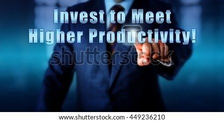 Business manager is pressing Invest to Meet Higher Productivity! on an interactive touch screen. Business objective concept, metaphor for return of investment in industry and call to action.