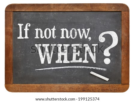 call for action or decision - if not now, when question  on  vintage slate blackboard, isolated on white - stock photo