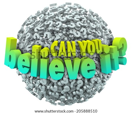 Can You Believe It words question marks asking facts unbelievable incredible enough trust - stock photo