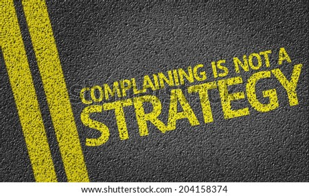 Complaining is not a Strategy written on the road - stock photo
