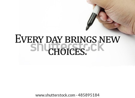 Conceptual image of handwriting quotes EVERY DAY BRING NEW CHOICES with the hand and pen isolated in white background. copy space . Quotes concept.