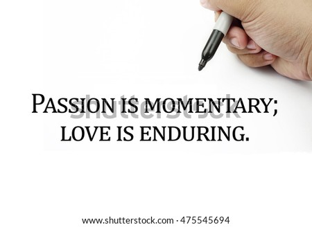 Conceptual image of handwriting quotes PASSION IS MOMENTARY; LOVE IS ENDURING with the hand and pen isolated in white background. copy space . Quotes concept.