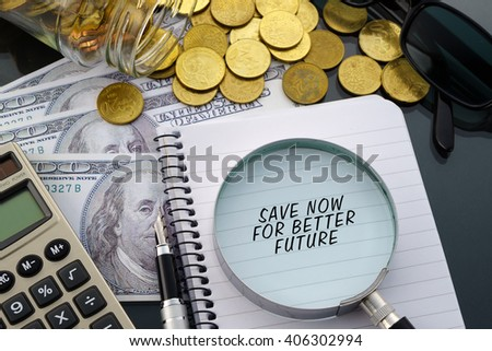 Conceptual image with hundred dollar bills, coins, calculator, notepad and magnifying glass with word Save Now For Better Future. - stock photo