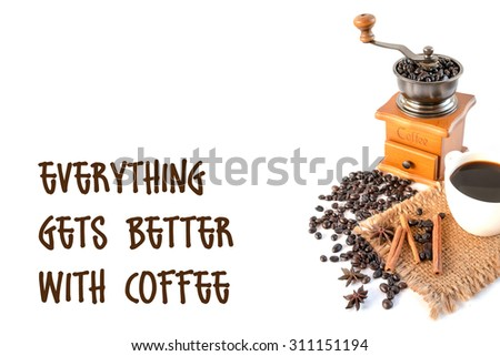 Cup of coffee, grinder, coffee beans, anise and cinnamon isolated on white with coffee quote-Everything gets better with coffee - stock photo