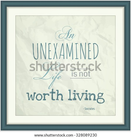 Decorative quote in a frame from Greek philosopher Socrates. An Unexamined Life is Not Worth Living.
