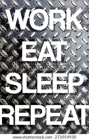 Diamond plate texture with the words WORK EAT SLEEP REPEAT to illustrate daily life responsibilities of a busy working person. - stock photo
