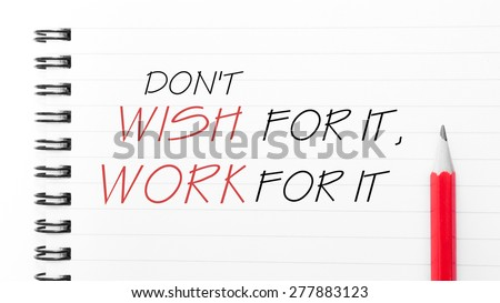 Do Not Wish For It, Work For It Text written on notebook page, red pencil on the right. Motivational Concept image
