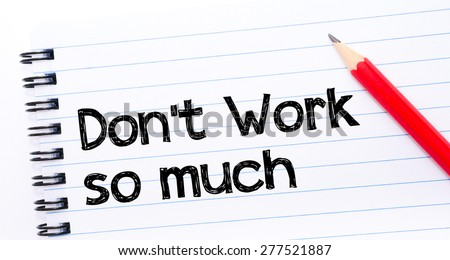 Do Not Work So Much Text written on notebook page, red pencil on the right. Motivational Concept image