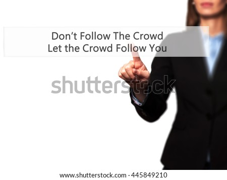 Don't Follow The Crowd Let the Crowd Follow You - Businesswoman hand pressing button on touch screen interface. Business, technology, internet concept. Stock Photo
