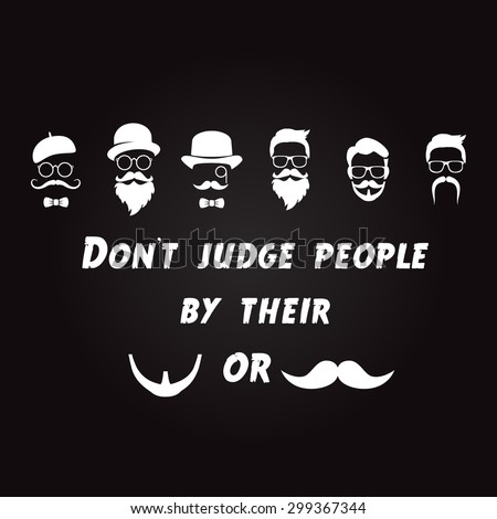 Don't judge people by their beards or mustaches.