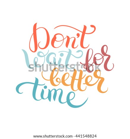 Don't wait for better time hand written motivation inscription positive thinking, lettering quote poster raster version illustration