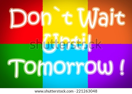 Don't Wait Until Tomorrow Concept text on background - stock photo