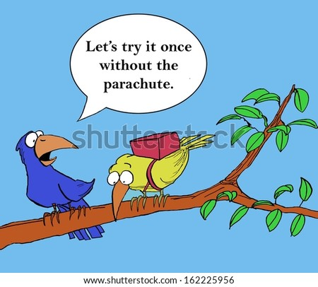 "Encouraging the newcomer, the trainer says, ""Let's try it once without the parachute""."