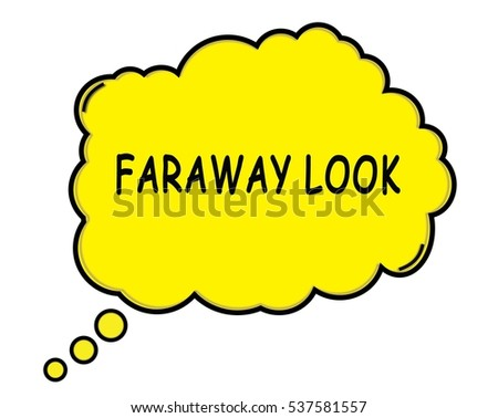 FARAWAY LOOK speech thought bubble cloud text yellow.
