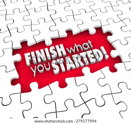 Finish What You Started 3d words in puzzle piece hole to illustrate a goal, objective or mission to complete or commitment or determination in achieving job or task - stock photo