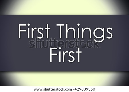 First Things First - business concept with text - horizontal image
