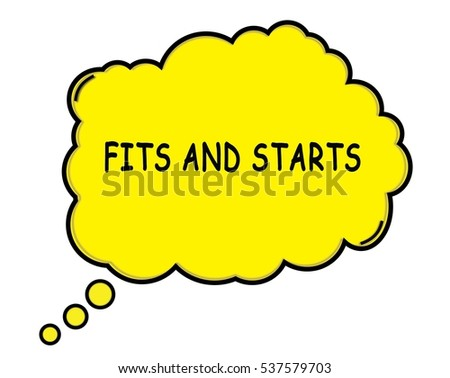 FITS AND STARTS speech thought bubble cloud text yellow.