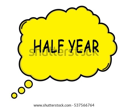 HALF YEAR speech thought bubble cloud text yellow.