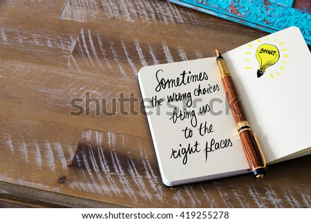 Handwritten text Sometimes the wrong choices bring us to the right places with fountain pen on notebook. Concept image with copy space available. - stock photo