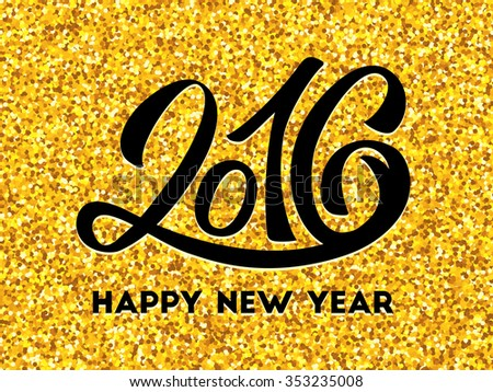 Happy New Year 2016 golden design template. Gold glittering greeting card with black hand lettering inscription 2016. Festive background. Winter holidays greeting card with typography  - stock photo