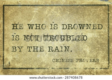 He who is drowned is not troubled by the rain - ancient Chinese proverb printed on grunge vintage cardboard