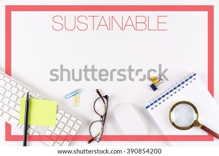 High angle view of various office supplies on desk with a word SUSTAINABLE - stock photo