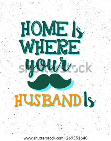 Home is where your husband is -  typographic composition, phrase quote poster, apparel t-shirt print design - stock photo