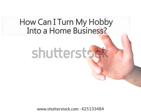 How Can I Turn My Hobby Into a Home Business - Hand pressing a button on blurred background concept . Business, technology, internet concept. Stock Photo