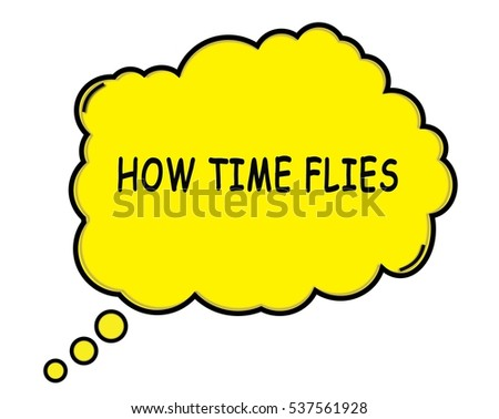 HOW TIME FLIES speech thought bubble cloud text yellow.