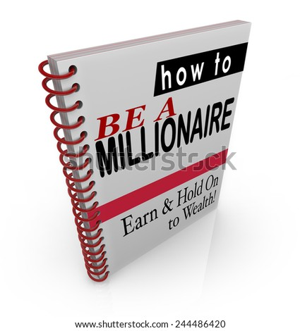 How to Be a Millionaire title words on a book cover to offer financial advice, steps, information and assistance in raising or earning and keeping wealth and income - stock photo