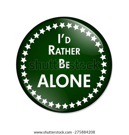 I'd Rather Be Alone Button, A green and white button with words I'd Rather Be Alone isolated on a white background
