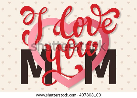 I love you Mom, hand lettering Greeting Card. Happy Mother's Day. Typographical Vector Background. Handmade calligraphy.  - stock photo