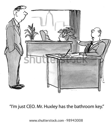 I'm just ceo, he has bathroom key