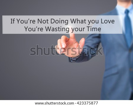 If You're Not Doing What you Love You're Wasting your Time - Businessman hand pressing button on touch screen interface. Business, technology, internet concept. Stock Photo