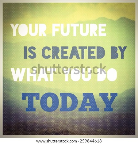 Inspirational motivating quotation , your future is created by what you do today - stock photo