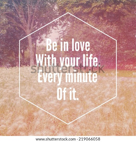 Inspirational typographic quote - Be in love with your life. Every minute of it - stock photo
