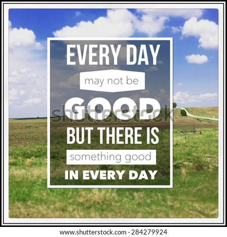 Inspirational Typographic Quote - Every day may not be good but there is something good in every day - stock photo