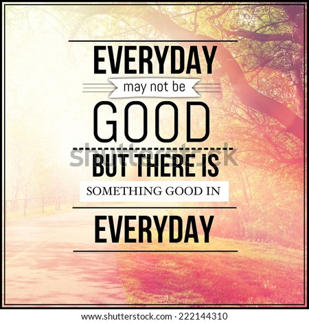 Inspirational Typographic Quote - Everyday may not be good but there is something good in everyday - stock photo