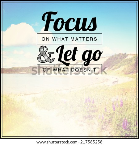 Inspirational Typographic Quote - Focus on what matters & let go of what doesn't  - stock photo