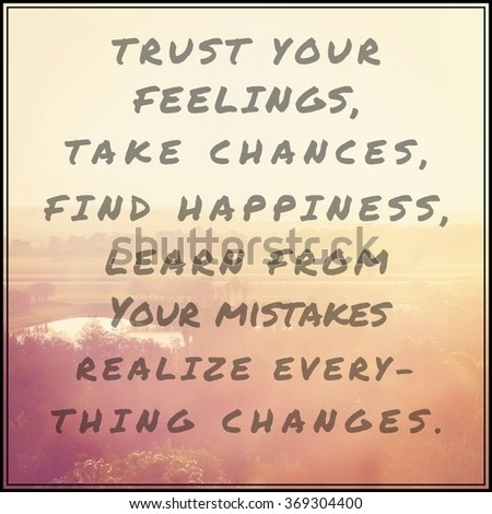 Inspirational Typographic Quote - Trust your feelings take chances find happiness learn from your mistakes realize everything changes - stock photo