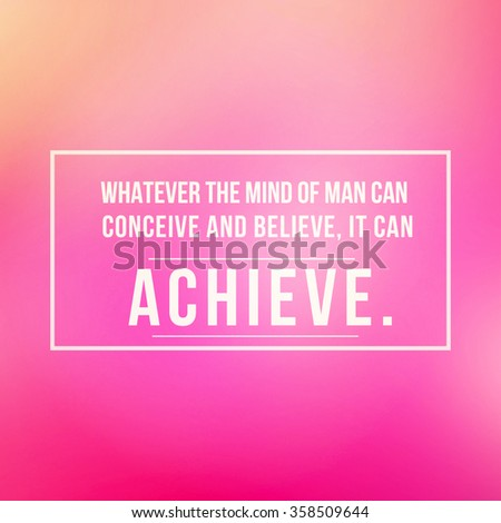Inspirational Typographic Quote - Whatever the mind of man can conceive and believe, it can achieve. - stock photo