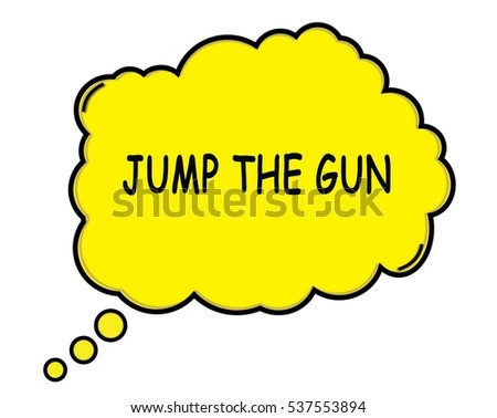 JUMP THE GUN speech thought bubble cloud text yellow.