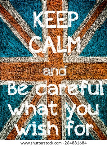 Keep Calm and Be Careful What You Wish For. United Kingdom (British Union jack) flag, vintage hand drawing with chalk on blackboard, humor concept image - stock photo