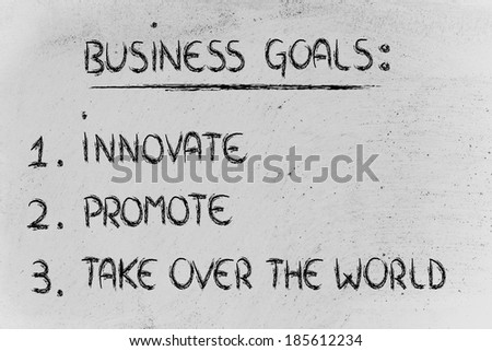 list of goals for business success: innovate, promote, take over the world