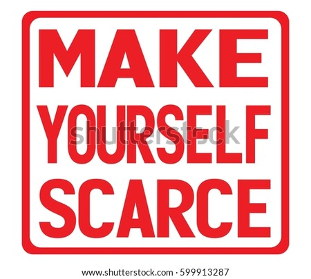 make yourself scarce dating The 5 ways are grooming, being flirty with words and behavior, being non- threatened by other guys, making yourself scarce so that you are.