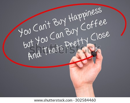 Man Hand writing You Cant Buy Happiness but You Can Buy Coffee And Thats Pretty Close with black marker on visual screen. Isolated on grey. Business, technology, internet concept.
