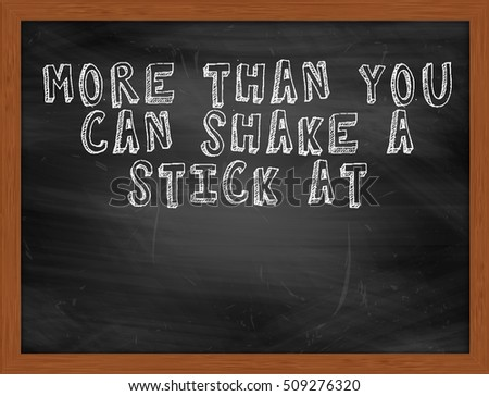 MORE THAN YOU CAN SHAKE A STICK AT handwritten chalk text on black chalkboard