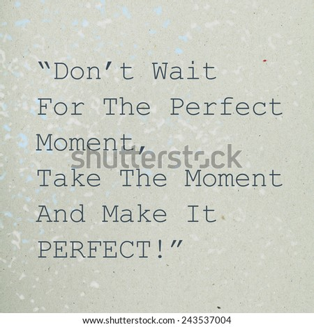 Motivating Inspirational Quote Phrase / Don't Wait For The Perfect Moment, Take The Moment And Make It Perfect - stock photo